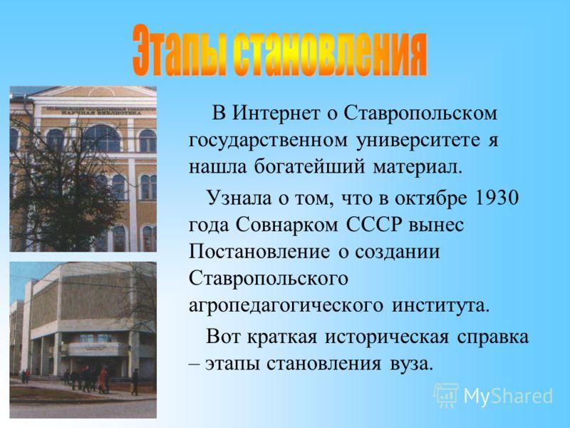 В Интернет о Ставропольском государственном университете я нашла богатейший материал. Узнала о том, что в октябре 1930 года Совнарком СССР вынес Постановление о создании Ставропольского агропедагогического института. Вот краткая историческая справка