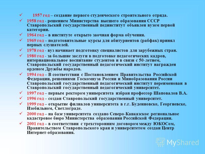 1957 год – создание первого студенческого строительного отряда. 1958 год - решением Министерства высшего образования СССР Ставропольский государственный пединститут объявлен вузом первой категории. 1964 год – в институте открыто заочная форма обучени