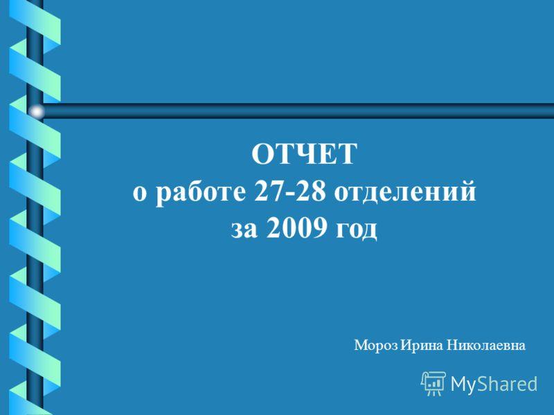 ОТЧЕТ о работе 27-28 отделений за 2009 год Мороз Ирина Николаевна