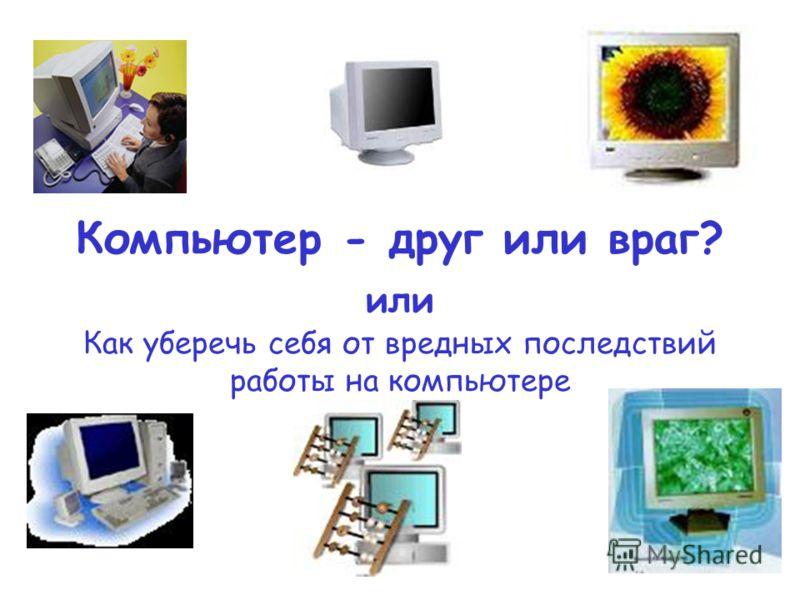 Компьютер - друг или враг? или Как уберечь себя от вредных последствий работы на компьютере