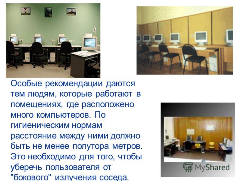 Особые рекомендации даются тем людям, которые работают в помещениях, где расположено много компьютеров. По гигиеническим нормам расстояние между ними должно быть не менее полутора метров. Это необходимо для того, чтобы уберечь пользователя от