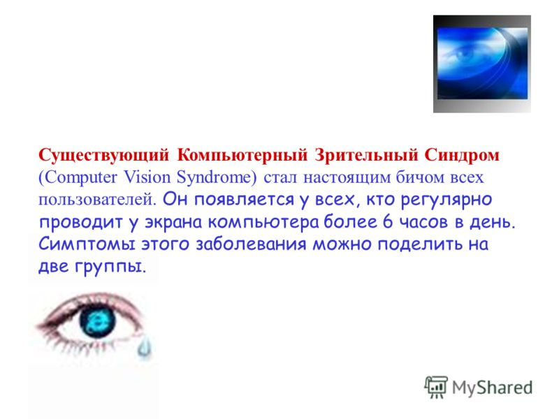 Существующий Компьютерный Зрительный Синдром (Computer Vision Syndrome) стал настоящим бичом всех пользователей. Он появляется у всех, кто регулярно проводит у экрана компьютера более 6 часов в день. Симптомы этого заболевания можно поделить на две г
