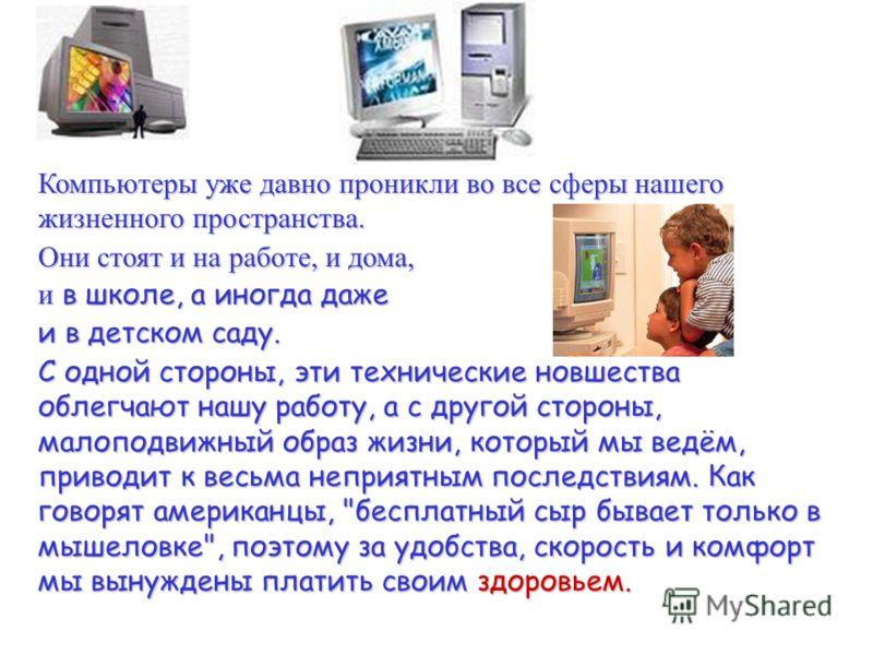 Компьютеры уже давно проникли во все сферы нашего жизненного пространства. Они стоят и на работе, и дома, и в школе, а иногда даже и в детском саду. С одной стороны, эти технические новшества облегчают нашу работу, а с другой стороны, малоподвижный о