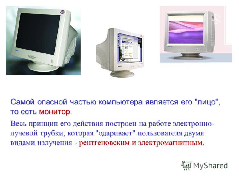 Самой опасной частью компьютера является его лицо, то есть монитор. Весь принцип его действия построен на работе электронно- лучевой трубки, которая одаривает пользователя двумя видами излучения - рентгеновским и электромагнитным.