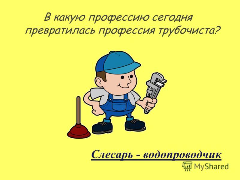 В какую профессию сегодня превратилась профессия трубочиста? Слесарь - водопроводчик