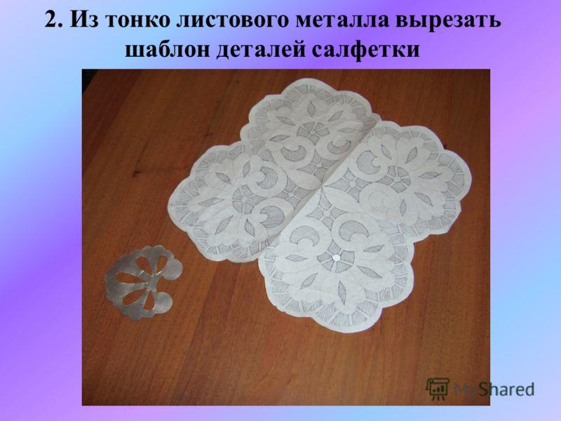 2. Из тонко листового металла вырезать шаблон деталей салфетки