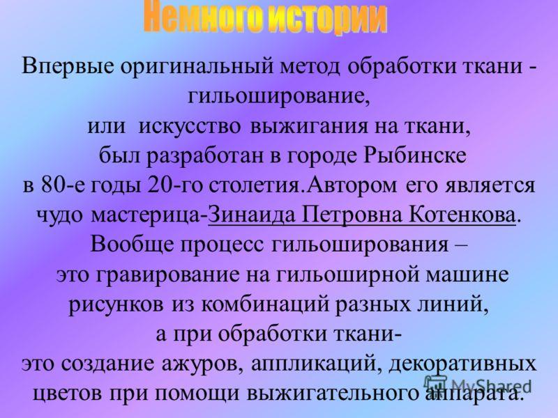 Впервые оригинальный метод обработки ткани - гильоширование, или искусство выжигания на ткани, был разработан в городе Рыбинске в 80-е годы 20-го столетия.Автором его является чудо мастерица-Зинаида Петровна Котенкова. Вообще процесс гильоширования –