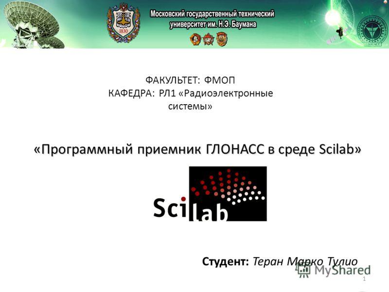 1 «Программный приемник ГЛОНАСС в среде Scilab» Студент: Теран Марко Тулио ФАКУЛЬТЕТ: ФМОП КАФЕДРА: РЛ1 «Радиоэлектронные системы»