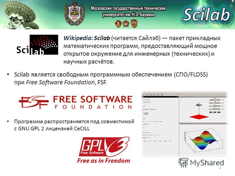 4 Wikipedia: Scilab (читается Сайлэб) пакет прикладных математических программ, предоставляющий мощное открытое окружение для инженерных (технических) и научных расчётов. Scilab является свободным программным обеспечением (СПО/FLOSS) при Free Softwar