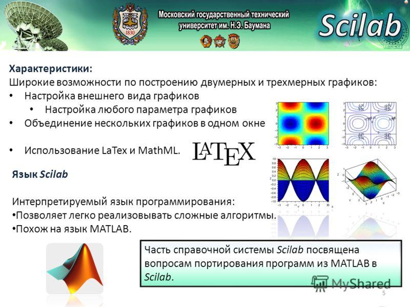 5 Характеристики: Широкие возможности по построению двумерных и трехмерных графиков: Настройка внешнего вида графиков Настройка любого параметра графиков Объединение нескольких графиков в одном окне Использование LaTex и MathML. Язык Scilab Интерпрет
