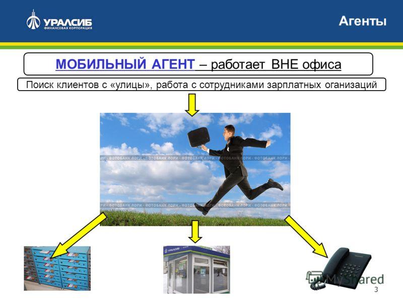 3 Агенты МОБИЛЬНЫЙ АГЕНТ – работает ВНЕ офиса Поиск клиентов с «улицы», работа с сотрудниками зарплатных оганизаций