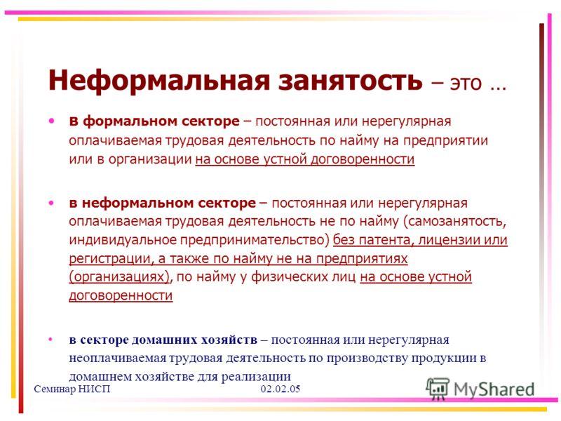 Семинар НИСП02.02.05 Неформальная занятость – это … в формальном секторе – постоянная или нерегулярная оплачиваемая трудовая деятельность по найму на предприятии или в организации на основе устной договоренности в неформальном секторе – постоянная ил