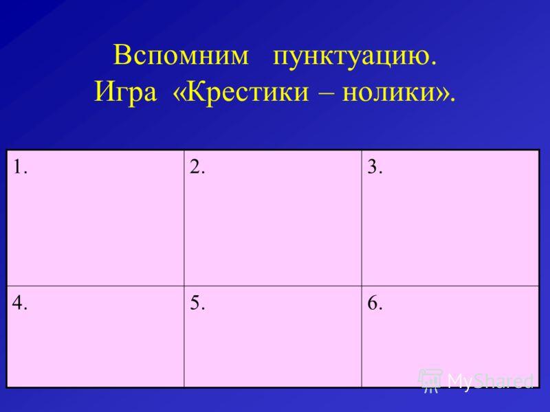 Вспомним пунктуацию. Игра «Крестики – нолики». 1.2.3. 4.5.6.