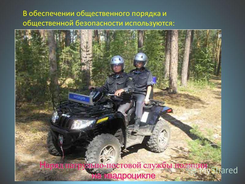 В обеспечении общественного порядка и общественной безопасности используются: Н аряд патрульно-постовой службы полиции на квадроцикле