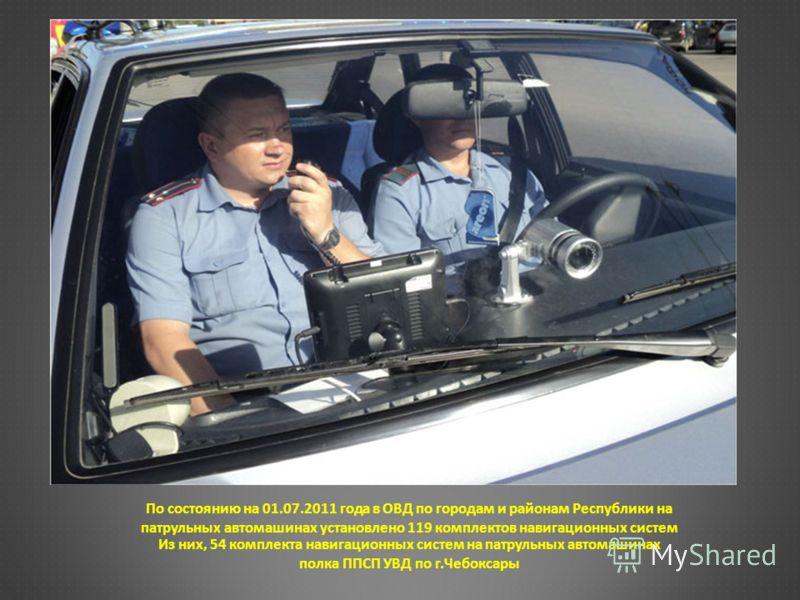 По состоянию на 01.07.2011 года в ОВД по городам и районам Республики на патрульных автомашинах установлено 119 комплектов навигационных систем Из них, 54 комплекта навигационных систем на патрульных автомашинах полка ППСП УВД по г.Чебоксары