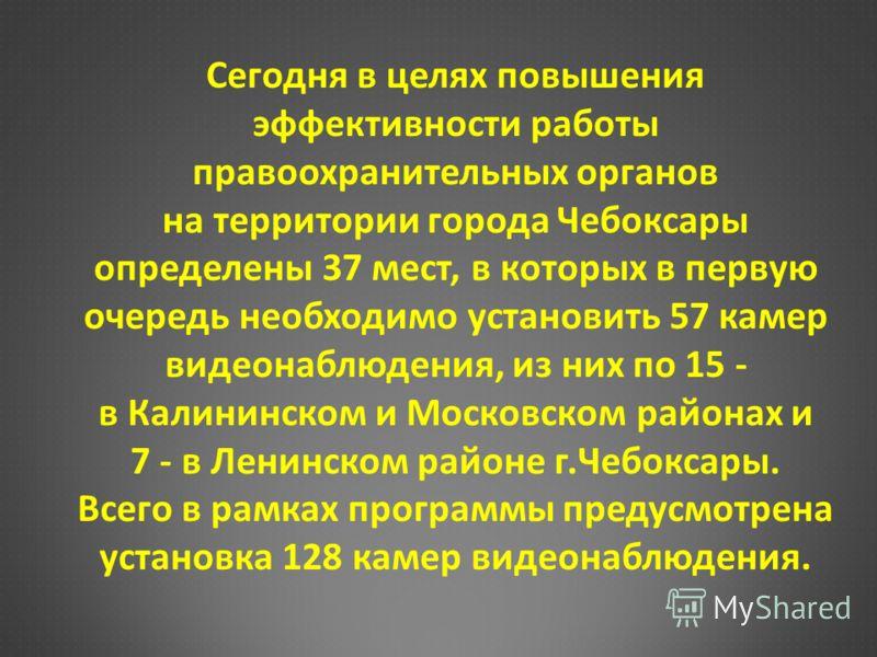 Сегодня в целях повышения эффективности работы правоохранительных органов на территории города Чебоксары определены 37 мест, в которых в первую очередь необходимо установить 57 камер видеонаблюдения, из них по 15 - в Калининском и Московском районах