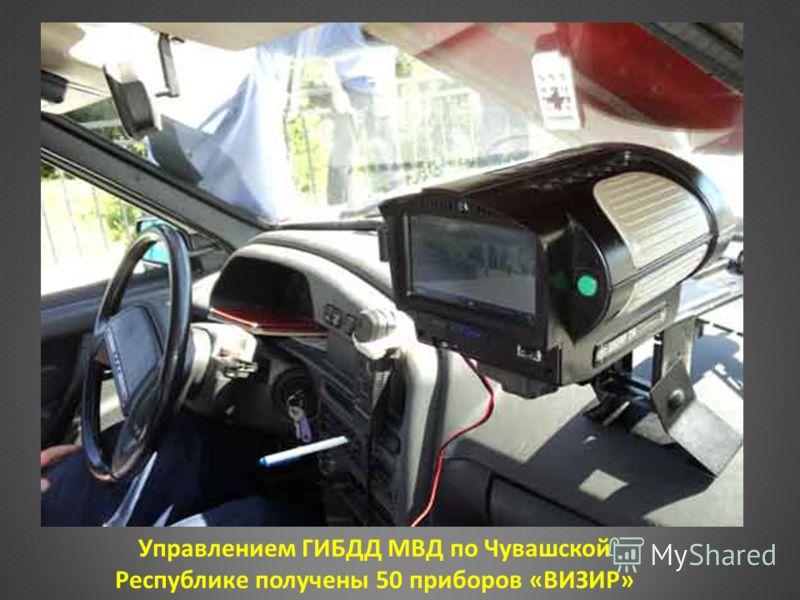 Управлением ГИБДД МВД по Чувашской Республике получены 50 приборов «ВИЗИР»