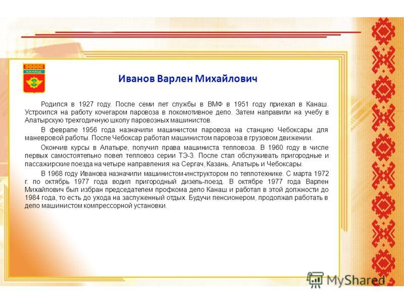 Иванов Варлен Михайлович Родился в 1927 году. После семи лет службы в ВМФ в 1951 году приехал в Канаш. Устроился на работу кочегаром паровоза в локомотивное депо. Затем направили на учебу в Алатырскую трехгодичную школу паровозных машинистов. В февра
