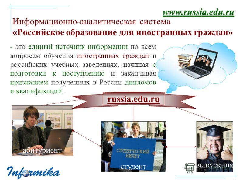 - это единый источник информации по всем вопросам обучения иностранных граждан в российских учебных заведениях, начиная с подготовки к поступлению и заканчивая признанием полученных в России дипломов и квалификаций. Информационно-аналитическая систем