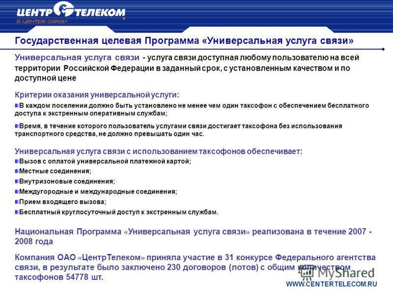 Государственная целевая Программа «Универсальная услуга связи» WWW.CENTERTELECOM.RU Универсальная услуга связи - услуга связи доступная любому пользователю на всей территории Российской Федерации в заданный срок, с установленным качеством и по доступ