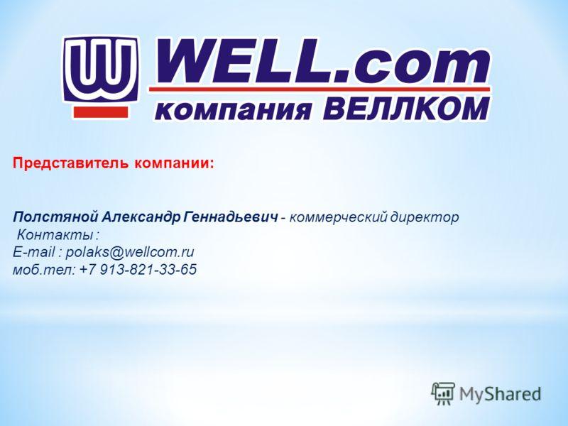 Представитель компании: Полстяной Александр Геннадьевич - коммерческий директор Контакты : E-mail : polaks@wellcom.ru моб.тел: +7 913-821-33-65