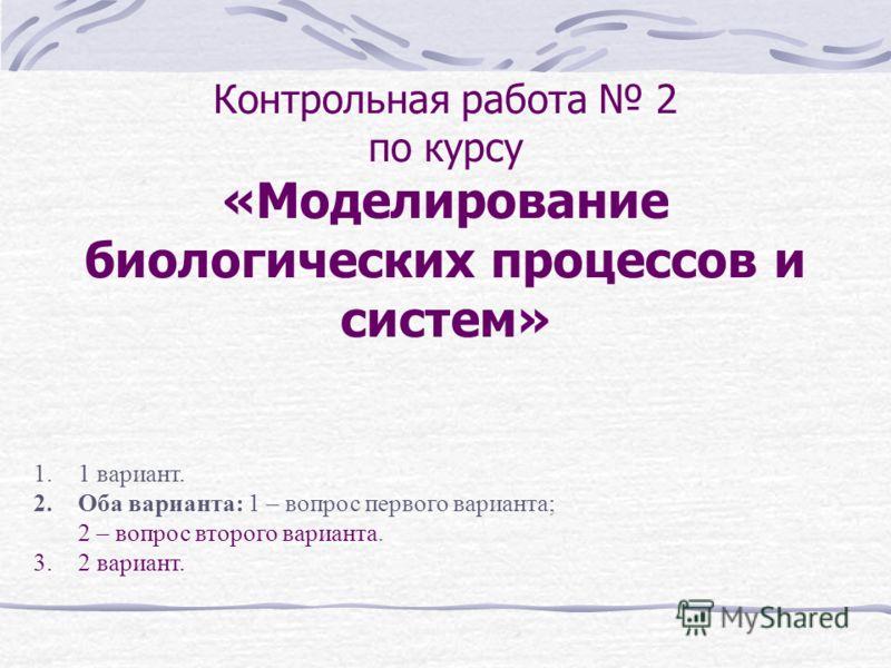 Контрольная работа 2 по курсу «Моделирование биологических процессов и систем» 1.1 вариант. 2.Оба варианта: 1 – вопрос первого варианта; 2 – вопрос второго варианта. 3.2 вариант.