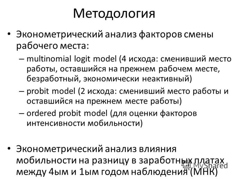 Методология Эконометрический анализ факторов смены рабочего места: – multinomial logit model (4 исхода: сменивший место работы, оставшийся на прежнем рабочем месте, безработный, экономически неактивный) – probit model (2 исхода: сменивший место работ