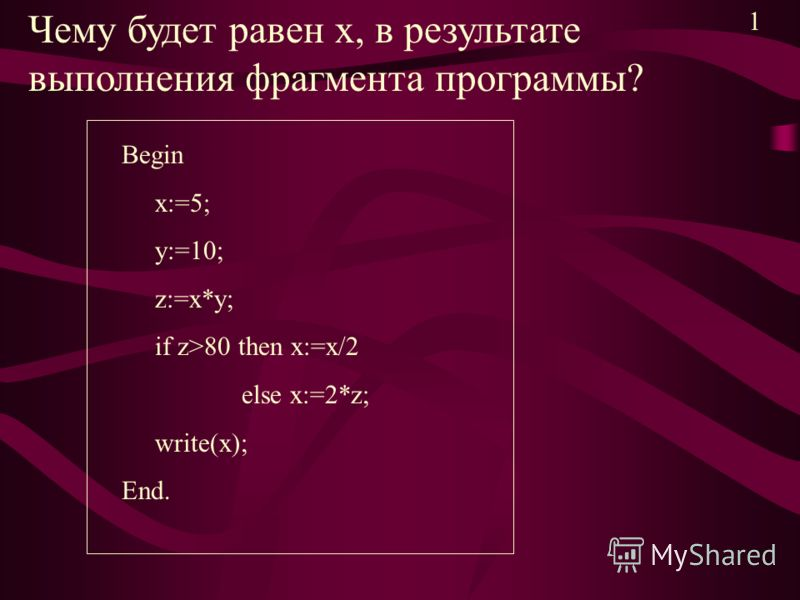 Чему будет равен х, в результате выполнения фрагмента программы? Begin x:=5; y:=10; z:=x*y; if z>80 then x:=x/2 else x:=2*z; write(x); End. 1
