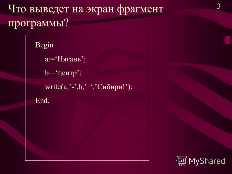 Что выведет на экран фрагмент программы? Begin a:=Нягань; b:=центр; write(a,-,b,,Сибири!); End. 3