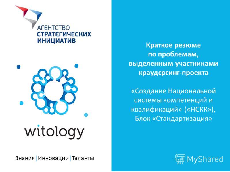 Знания|Инновации|Таланты Краткое резюме по проблемам, выделенным участниками краудсрсинг-проекта «Создание Национальной системы компетенций и квалификаций» («НСКК»), Блок «Стандартизация»