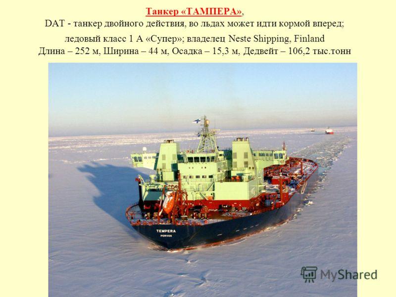 Танкер «ТАМПЕРА», DAT - танкер двойного действия, во льдах может идти кормой вперед; ледовый класс 1 А «Супер»; владелец Neste Shipping, Finland Длина – 252 м, Ширина – 44 м, Осадка – 15,3 м, Дедвейт – 106,2 тыс.тонн