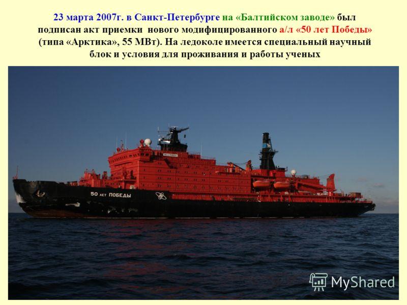 23 марта 2007г. в Санкт-Петербурге на «Балтийском заводе» был подписан акт приемки нового модифицированного а/л «50 лет Победы» (типа «Арктика», 55 МВт). На ледоколе имеется специальный научный блок и условия для проживания и работы ученых
