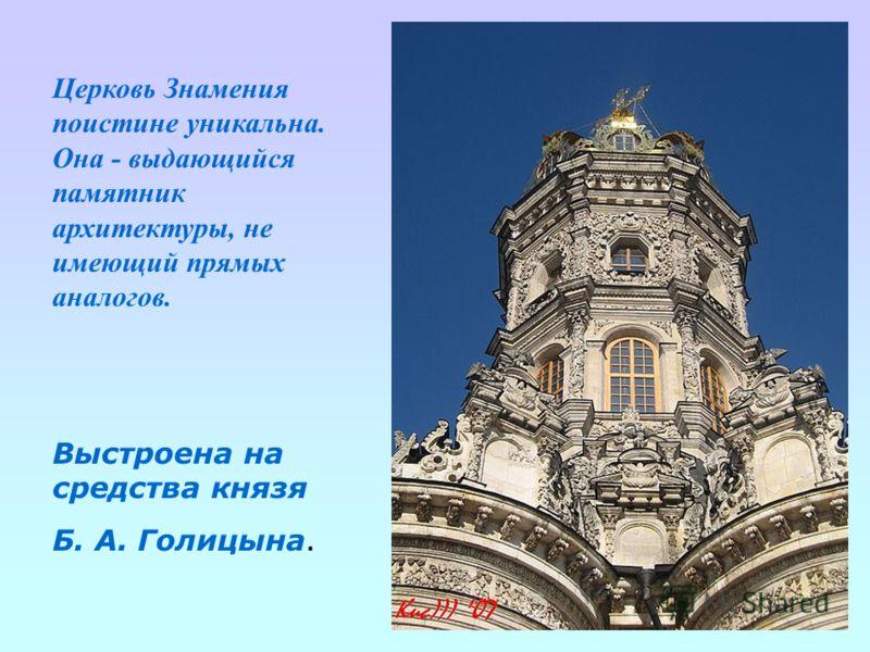 Церковь Знамения поистине уникальна. Она - выдающийся памятник архитектуры, не имеющий прямых аналогов. Выстроена на средства князя Б. А. Голицына.