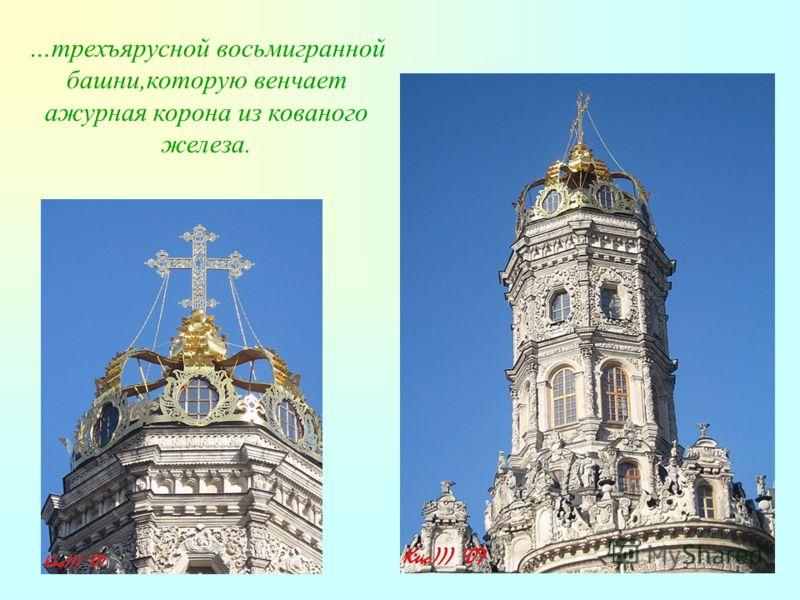 …трехъярусной восьмигранной башни,которую венчает ажурная корона из кованого железа.
