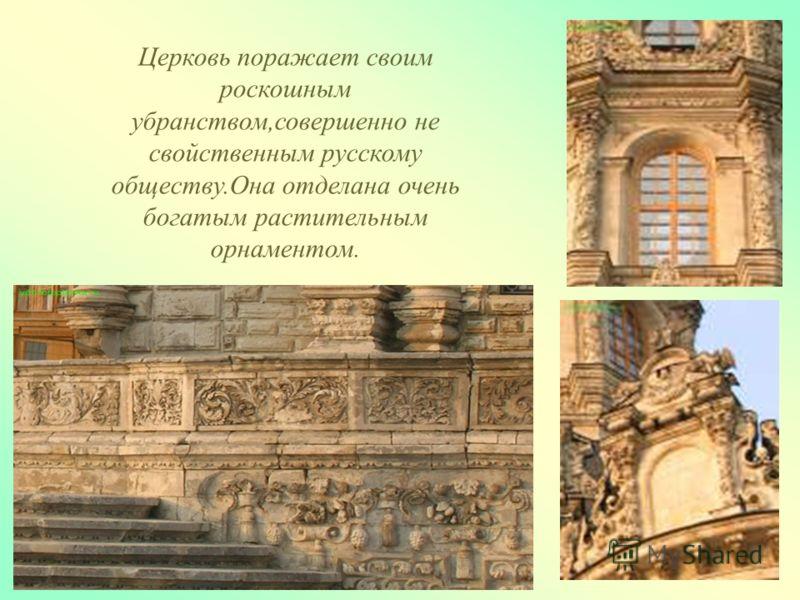 Церковь поражает своим роскошным убранством,совершенно не свойственным русскому обществу.Она отделана очень богатым растительным орнаментом.