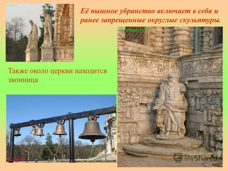 Её пышное убранство включает в себя и ранее запрещенные округлые скульптуры. Также около церкви находится звонница