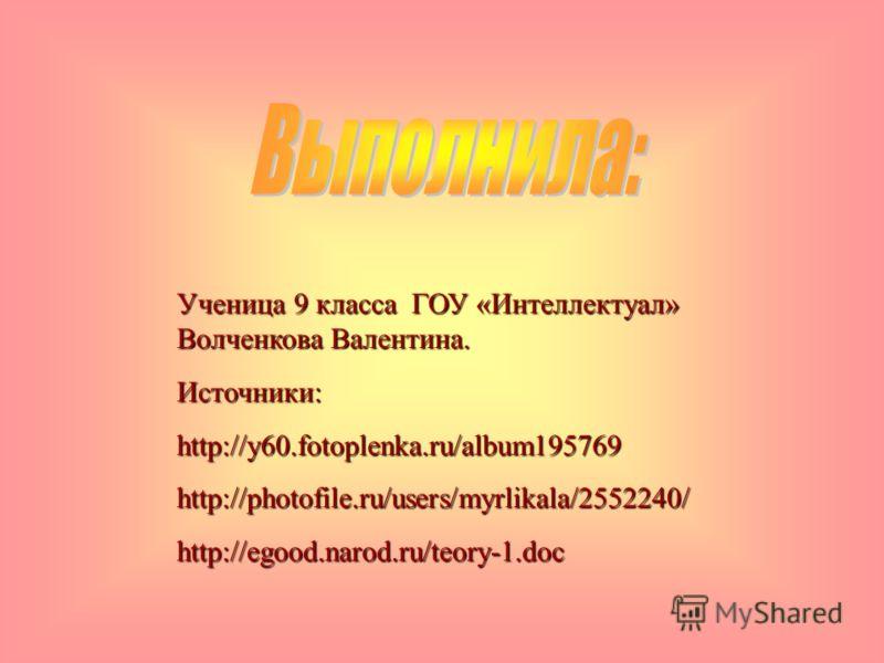 Ученица 9 класса ГОУ «Интеллектуал» Волченкова Валентина. Источники:http://y60.fotoplenka.ru/album195769http://photofile.ru/users/myrlikala/2552240/http://egood.narod.ru/teory-1.doc