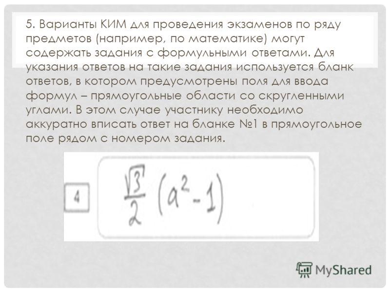 5. Варианты КИМ для проведения экзаменов по ряду предметов (например, по математике) могут содержать задания с формульными ответами. Для указания ответов на такие задания используется бланк ответов, в котором предусмотрены поля для ввода формул – пря