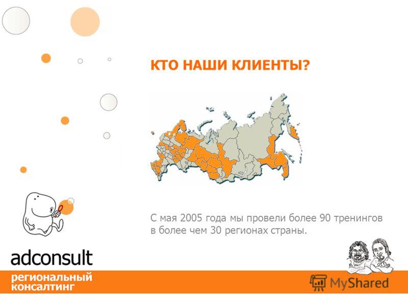 КТО НАШИ КЛИЕНТЫ? С мая 2005 года мы провели более 90 тренингов в более чем 30 регионах страны.