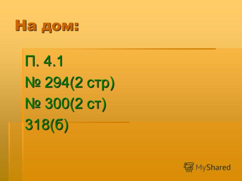 На дом: П. 4.1 294(2 стр) 294(2 стр) 300(2 ст) 300(2 ст)318(б)