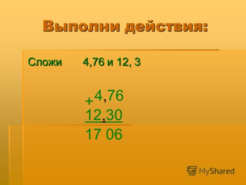 Выполни действия: Сложи 4,76 и 12, 3 Сложи 4,76 и 12, 3 0 4,76 + 12,30 17 06,