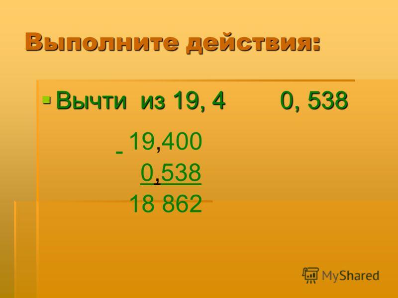 Выполните действия: Вычти из 19, 4 0, 538 Вычти из 19, 4 0, 538 00 19,400 - 0,538 18 862,