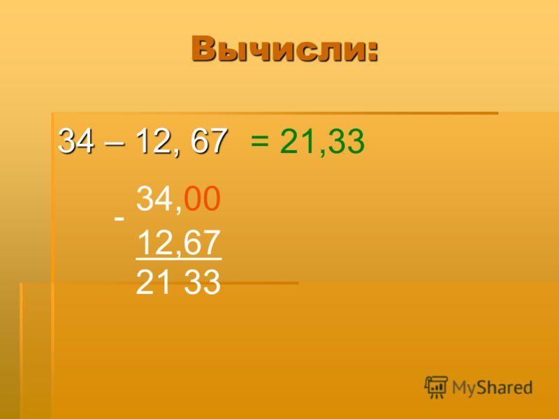 Вычисли: 34 – 12, 67 34,00 - 12,67 21 33, = 21,33