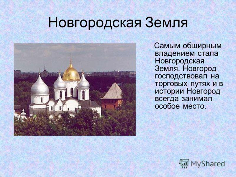 Новгородская Земля Самым обширным владением стала Новгородская Земля. Новгород господствовал на торговых путях и в истории Новгород всегда занимал особое место.