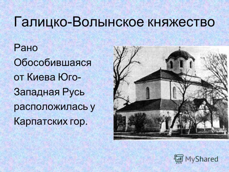 Галицко-Волынское княжество Рано Обособившаяся от Киева Юго- Западная Русь расположилась у Карпатских гор.