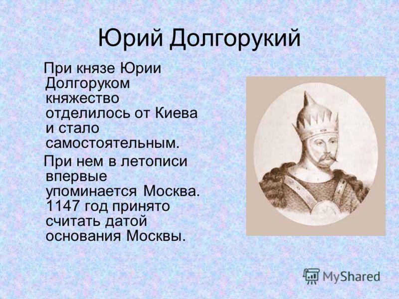 Юрий Долгорукий При князе Юрии Долгоруком княжество отделилось от Киева и стало самостоятельным. При нем в летописи впервые упоминается Москва. 1147 год принято считать датой основания Москвы.
