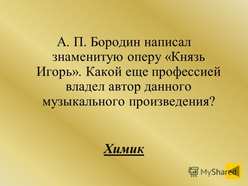 А. П. Бородин написал знаменитую оперу «Князь Игорь». Какой еще профессией владел автор данного музыкального произведения? Химик