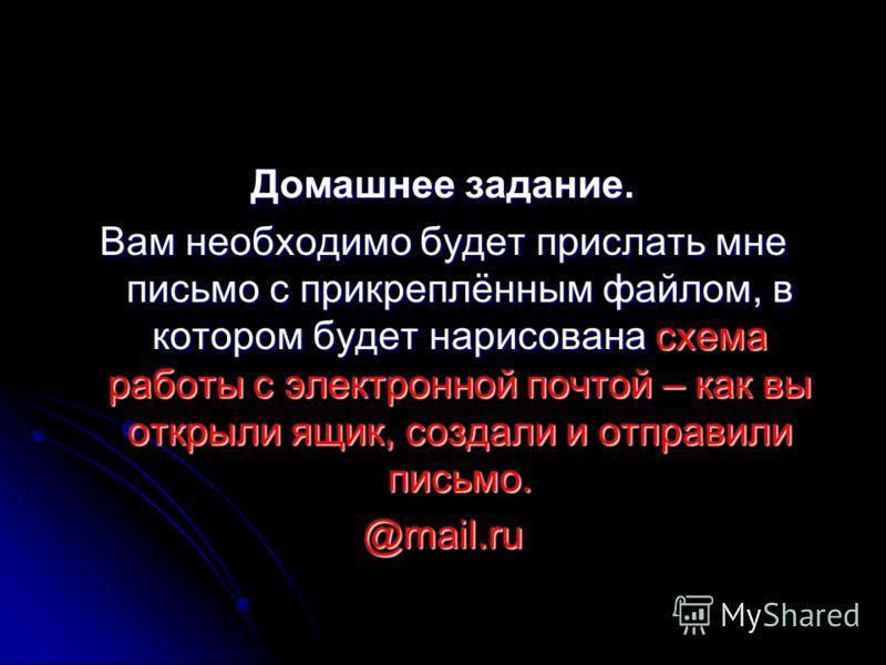 Домашнее задание. Вам необходимо будет прислать мне письмо с прикреплённым файлом, в котором будет нарисована схема работы с электронной почтой – как вы открыли ящик, создали и отправили письмо. @mail.ru