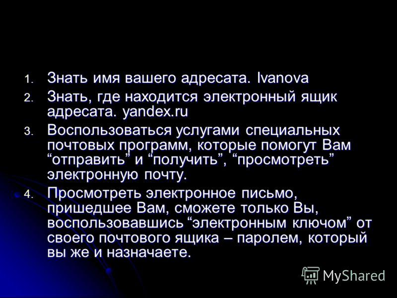 1. Знать имя вашего адресата. Ivanova 2. Знать, где находится электронный ящик адресата. yandex.ru 3. Воспользоваться услугами специальных почтовых программ, которые помогут Вам отправить и получить, просмотреть электронную почту. 4. Просмотреть элек