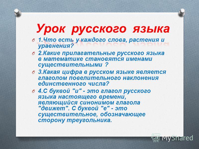 O 1. Что есть у каждого слова, растения и уравнения ? O 2. Какие прилагательные русского языка в математике становятся именами существительными ? O 3. Какая цифра в русском языке является глаголом повелительного наклонения единственного числа ? O 4.